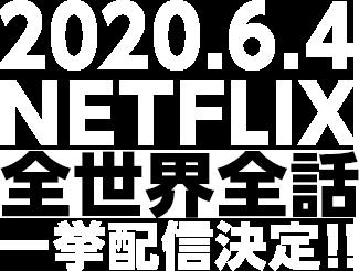 2020.6.4NETFLIX全世界全話一挙配信決定!!